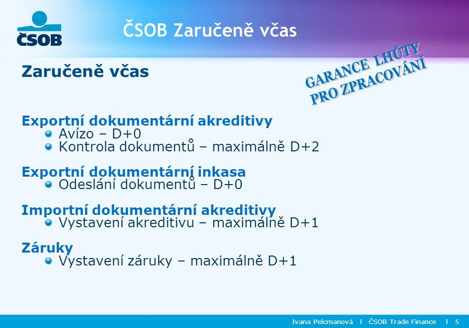 ČSOB Zaručeně včas Ivana Pelcmanová l ČSOB Trade Finance l 5 Zaručeně včas Exportní dokumentární akreditivy Avízo – D+0 Kontrola dokumentů – maximálně