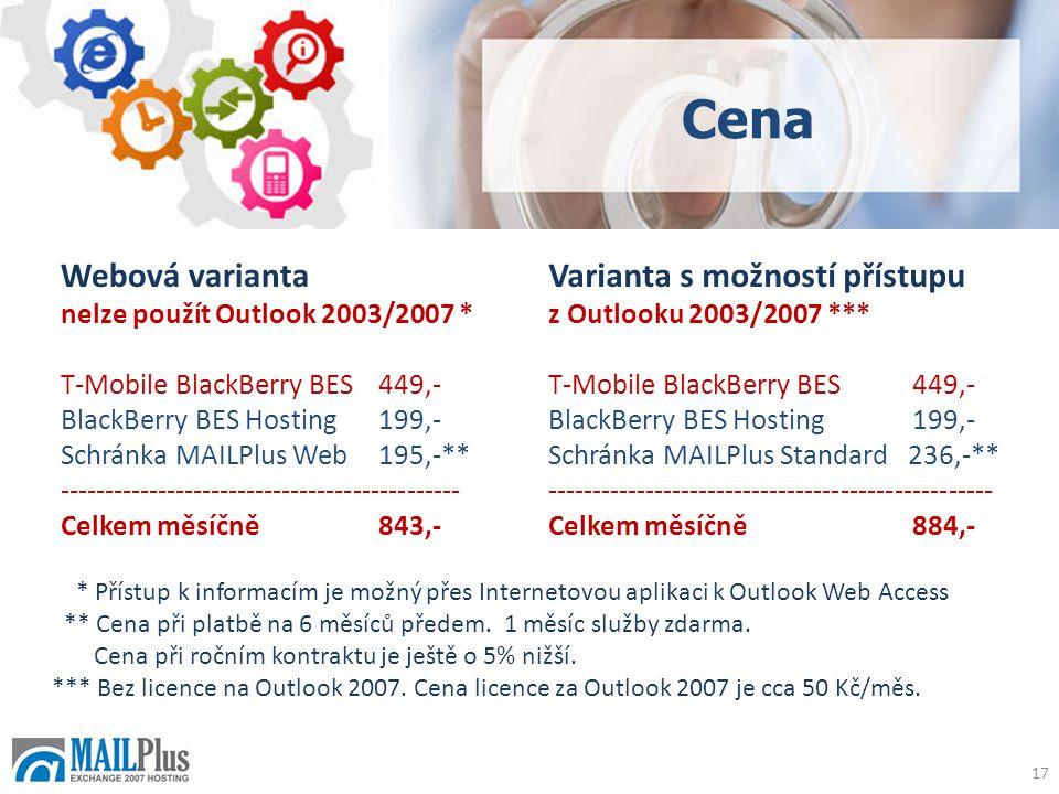 Cena 17 Webová varianta nelze použít Outlook 2003/2007 * T-Mobile BlackBerry BES449,- BlackBerry BES Hosting199,- Schránka MAILPlus Web195,-** --------------------------------------------- Celkem měsíčně843,- Varianta s možností přístupu z Outlooku 2003/2007 *** T-Mobile BlackBerry BES 449,- BlackBerry BES Hosting 199,- Schránka MAILPlus Standard 236,-** -------------------------------------------------- Celkem měsíčně 884,- * Přístup k informacím je možný přes Internetovou aplikaci k Outlook Web Access ** Cena při platbě na 6 měsíců předem.