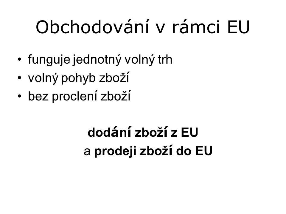 Obchodování v rámci EU funguje jednotný volný trh volný pohyb zbož í bez proclen í zbož í dod á n í zbož í z EU a prodeji zbož í do EU