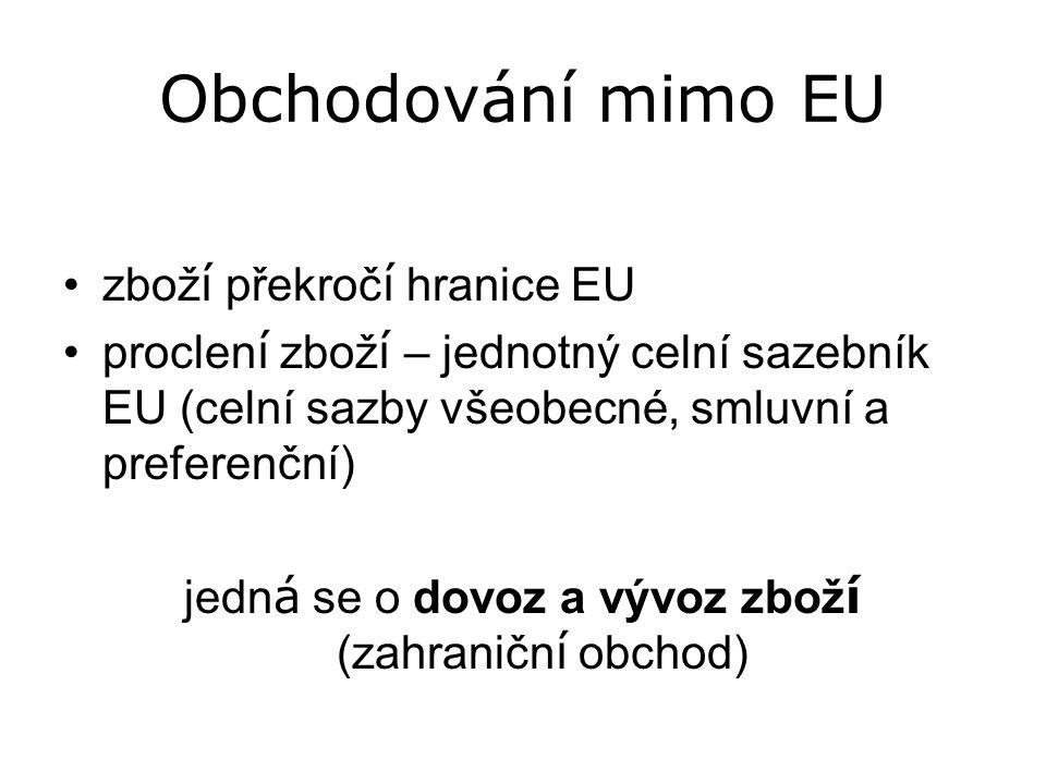 Obchodování mimo EU zbož í překroč í hranice EU proclen í zbož í – jednotný celní sazebník EU (celní sazby všeobecné, smluvní a preferenční) jedn á se o dovoz a vývoz zbož í (zahraničn í obchod)