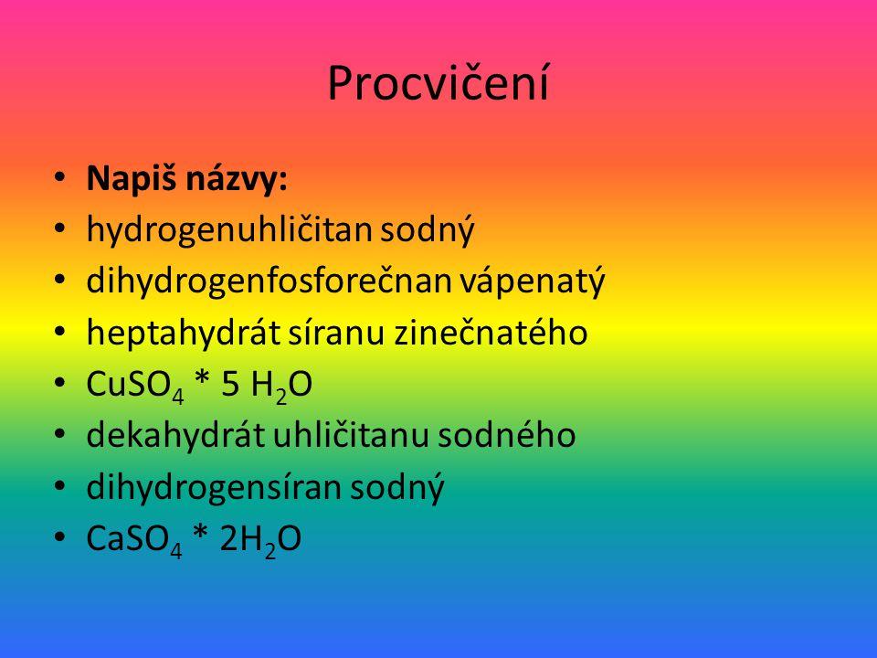 Procvičení Napiš názvy: hydrogenuhličitan sodný dihydrogenfosforečnan vápenatý heptahydrát síranu zinečnatého CuSO 4 * 5 H 2 O dekahydrát uhličitanu sodného dihydrogensíran sodný CaSO 4 * 2H 2 O