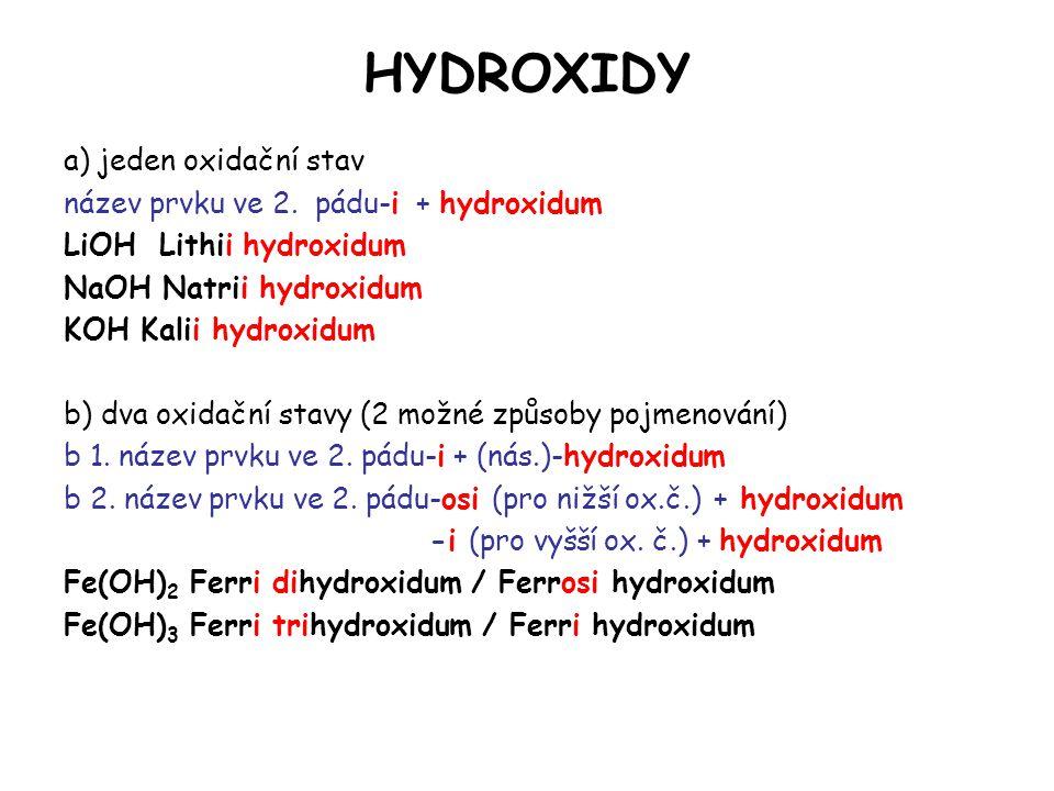 HYDROXIDY a) jeden oxidační stav název prvku ve 2. pádu-i + hydroxidum LiOH Lithii hydroxidum NaOH Natrii hydroxidum KOH Kalii hydroxidum b) dva oxida