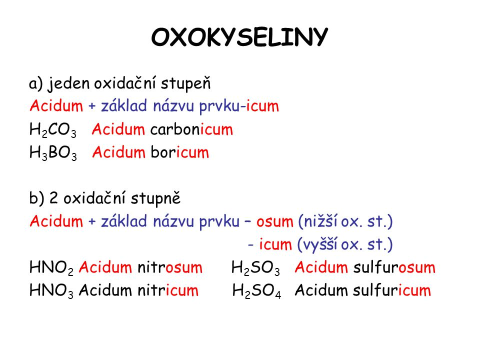 OXOKYSELINY a) jeden oxidační stupeň Acidum + základ názvu prvku-icum H 2 CO 3 Acidum carbonicum H 3 BO 3 Acidum boricum b) 2 oxidační stupně Acidum +