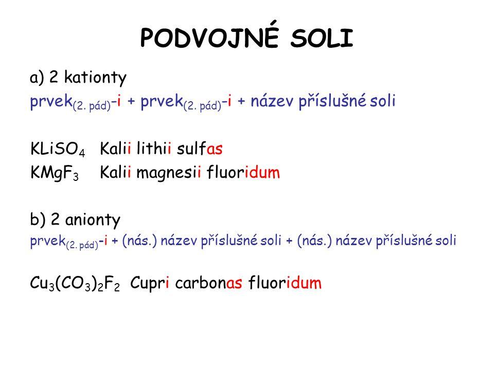 PODVOJNÉ SOLI a) 2 kationty prvek (2. pád) -i + prvek (2. pád) -i + název příslušné soli KLiSO 4 Kalii lithii sulfas KMgF 3 Kalii magnesii fluoridum b