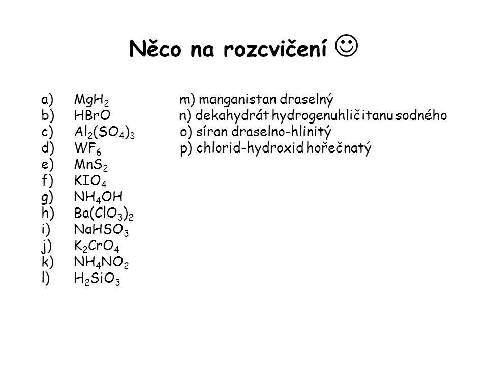 Něco na rozcvičení a)MgH 2 m) manganistan draselný b)HBrO n) dekahydrát hydrogenuhličitanu sodného c)Al 2 (SO 4 ) 3 o) síran draselno-hlinitý d)WF 6 p) chlorid-hydroxid hořečnatý e)MnS 2 f)KIO 4 g)NH 4 OH h)Ba(ClO 3 ) 2 i)NaHSO 3 j)K 2 CrO 4 k)NH 4 NO 2 l)H 2 SiO 3