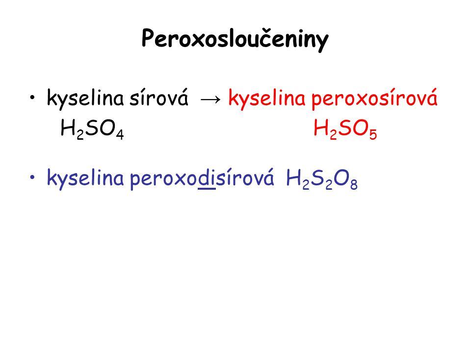 Peroxosloučeniny kyselina sírová → kyselina peroxosírová H 2 SO 4 H 2 SO 5 kyselina peroxodisírová H 2 S 2 O 8