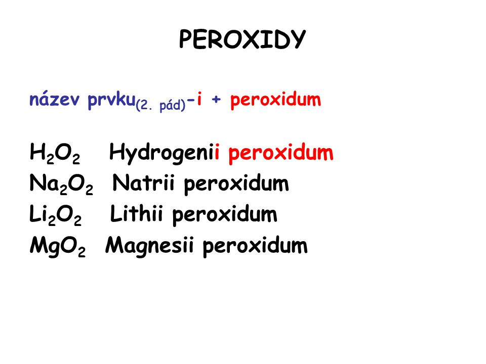 PEROXIDY název prvku (2. pád) -i + peroxidum H 2 O 2 Hydrogenii peroxidum Na 2 O 2 Natrii peroxidum Li 2 O 2 Lithii peroxidum MgO 2 Magnesii peroxidum