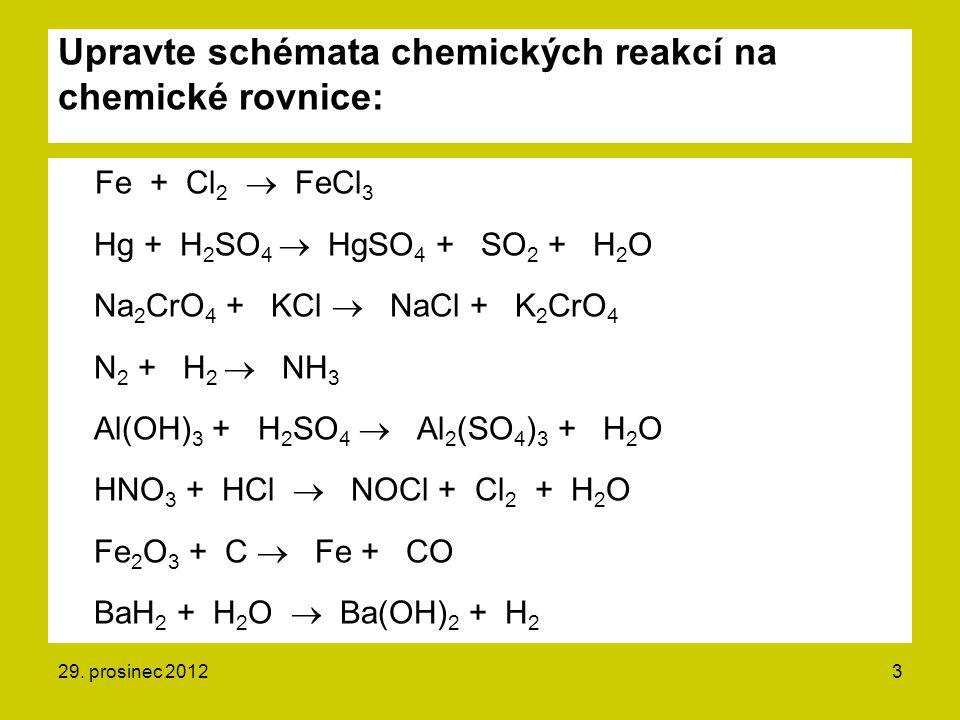 Upravte schémata chemických reakcí na chemické rovnice: Fe + Cl 2  FeCl 3 Hg + H 2 SO 4  HgSO 4 + SO 2 + H 2 O Na 2 CrO 4 + KCl  NaCl + K 2 CrO 4 N 2 + H 2  NH 3 Al(OH) 3 + H 2 SO 4  Al 2 (SO 4 ) 3 + H 2 O HNO 3 + HCl  NOCl + Cl 2 + H 2 O Fe 2 O 3 + C  Fe + CO BaH 2 + H 2 O  Ba(OH) 2 + H 2 29.