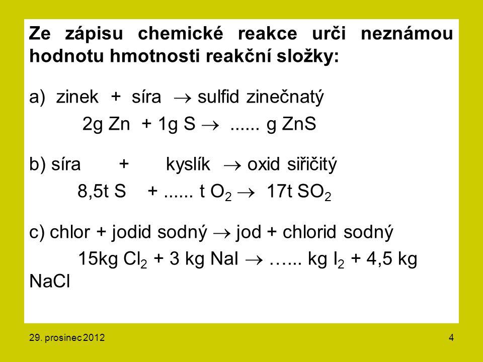 Ze zápisu chemické reakce urči neznámou hodnotu hmotnosti reakční složky: a) zinek + síra  sulfid zinečnatý 2g Zn + 1g S ......