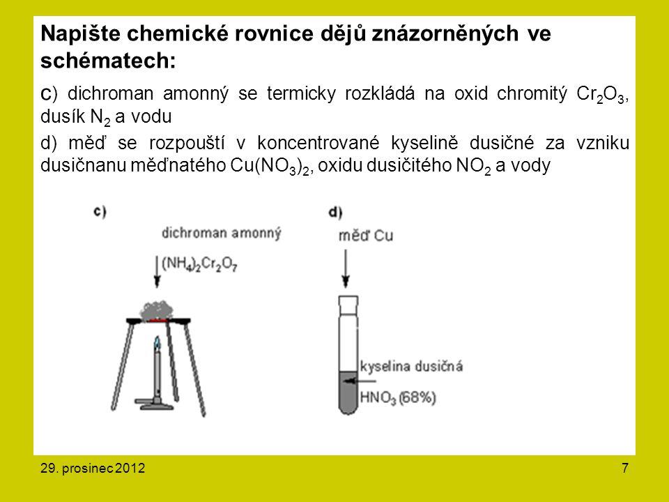7 Napište chemické rovnice dějů znázorněných ve schématech: c ) dichroman amonný se termicky rozkládá na oxid chromitý Cr 2 O 3, dusík N 2 a vodu d) měď se rozpouští v koncentrované kyselině dusičné za vzniku dusičnanu měďnatého Cu(NO 3 ) 2, oxidu dusičitého NO 2 a vody