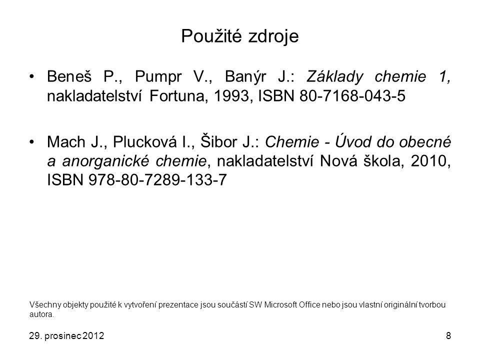 29. prosinec 20128 Použité zdroje Beneš P., Pumpr V., Banýr J.: Základy chemie 1, nakladatelství Fortuna, 1993, ISBN 80-7168-043-5 Mach J., Plucková I