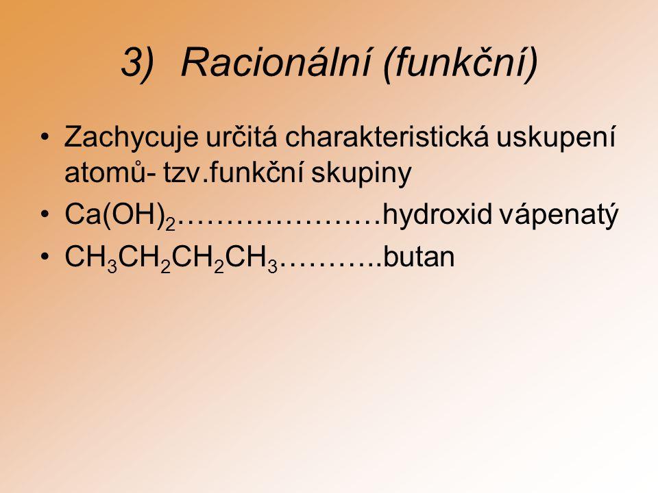 3)Racionální (funkční) Zachycuje určitá charakteristická uskupení atomů- tzv.funkční skupiny Ca(OH) 2 …………………hydroxid vápenatý CH 3 CH 2 CH 2 CH 3 ………..butan
