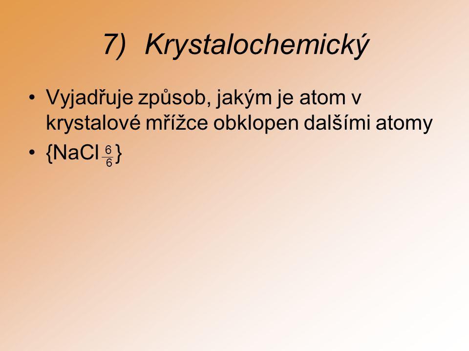 7)Krystalochemický Vyjadřuje způsob, jakým je atom v krystalové mřížce obklopen dalšími atomy {NaCl 6 } 6