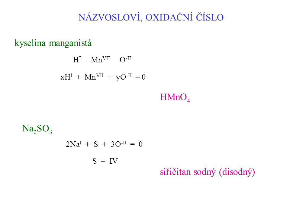NÁZVOSLOVÍ, OXIDAČNÍ ČÍSLO kyselina manganistá HMnO 4 H I Mn VII O -II xH I + Mn VII + yO -II = 0 Na 2 SO 3 2Na I + S + 3O -II = 0 S = IV siřičitan so