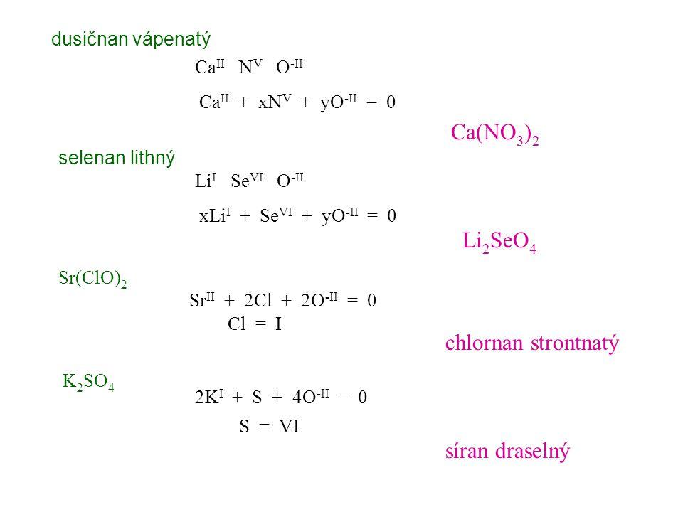 dusičnan vápenatý Ca II N V O -II Ca(NO 3 ) 2 selenan lithný Li I Se VI O -II Li 2 SeO 4 Sr(ClO) 2 Sr II + 2Cl + 2O -II = 0 chlornan strontnatý K 2 SO