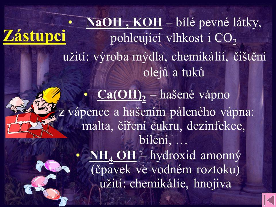 Zástupci NaOH, KOH – bílé pevné látky, pohlcující vlhkost i CO 2 užití: výroba mýdla, chemikálií, čištění olejů a tuků NH 4 OH – hydroxid amonný (čpavek ve vodném roztoku) užití: chemikálie, hnojiva Ca(OH) 2 – hašené vápno z vápence a hašením páleného vápna: malta, čiření cukru, dezinfekce, bílení, …