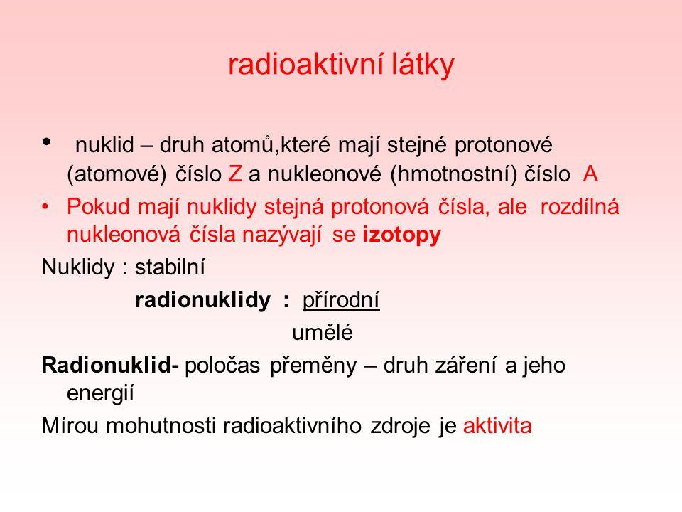 radioaktivní látky nuklid – druh atomů,které mají stejné protonové (atomové) číslo Z a nukleonové (hmotnostní) číslo A Pokud mají nuklidy stejná protonová čísla, ale rozdílná nukleonová čísla nazývají se izotopy Nuklidy : stabilní radionuklidy : přírodní umělé Radionuklid- poločas přeměny – druh záření a jeho energií Mírou mohutnosti radioaktivního zdroje je aktivita