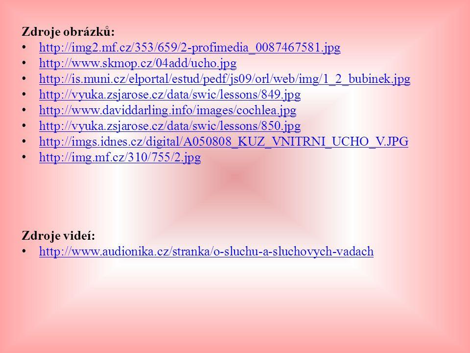 Zdroje obrázků: http://img2.mf.cz/353/659/2-profimedia_0087467581.jpg http://www.skmop.cz/04add/ucho.jpg http://is.muni.cz/elportal/estud/pedf/js09/orl/web/img/1_2_bubinek.jpg http://vyuka.zsjarose.cz/data/swic/lessons/849.jpg http://www.daviddarling.info/images/cochlea.jpg http://vyuka.zsjarose.cz/data/swic/lessons/850.jpg http://imgs.idnes.cz/digital/A050808_KUZ_VNITRNI_UCHO_V.JPG http://img.mf.cz/310/755/2.jpg Zdroje videí: http://www.audionika.cz/stranka/o-sluchu-a-sluchovych-vadach