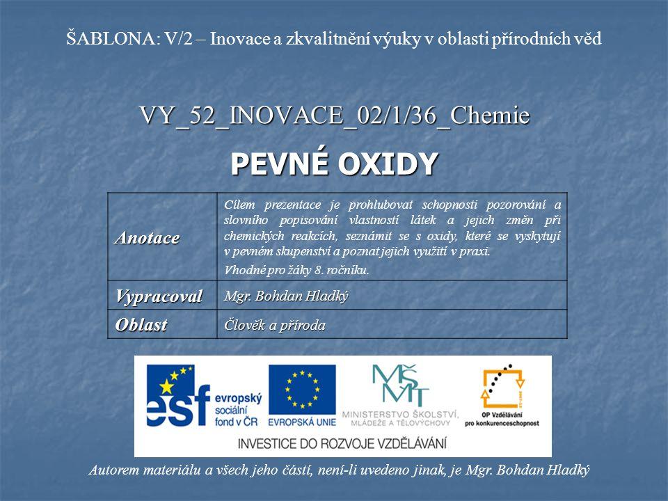 VY_52_INOVACE_02/1/36_Chemie PEVNÉ OXIDY Autorem materiálu a všech jeho částí, není-li uvedeno jinak, je Mgr. Bohdan Hladký ŠABLONA: V/2 – Inovace a z