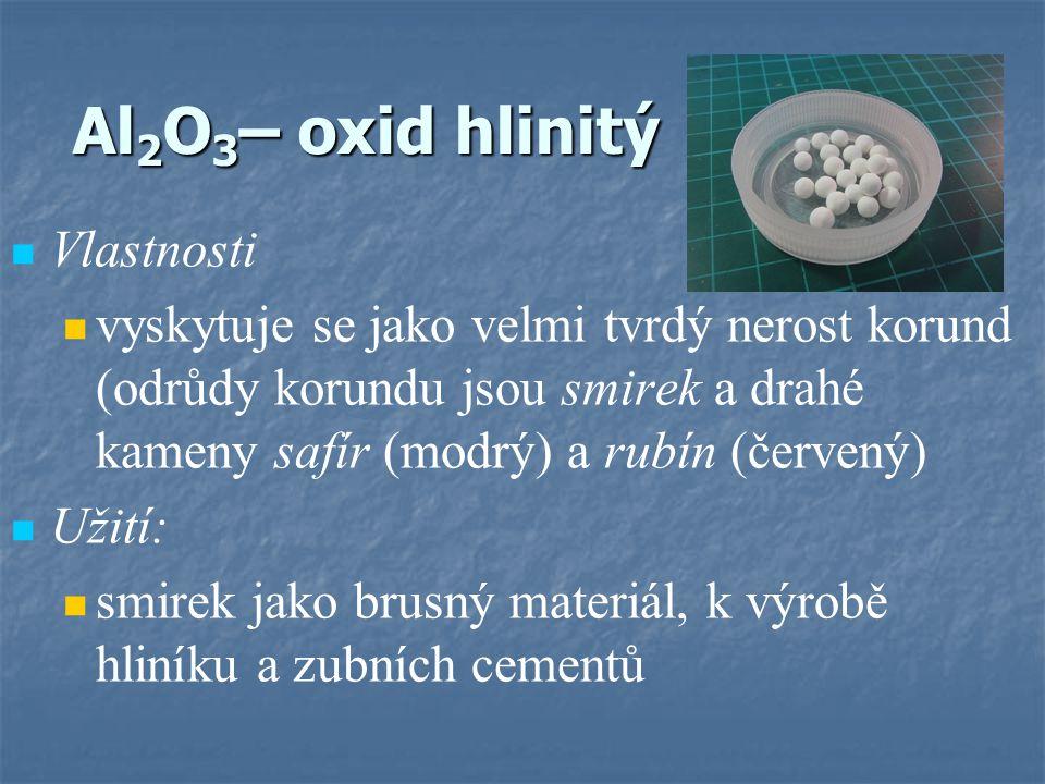 Al 2 O 3 – oxid hlinitý Vlastnosti vyskytuje se jako velmi tvrdý nerost korund (odrůdy korundu jsou smirek a drahé kameny safír (modrý) a rubín (červený) Užití: smirek jako brusný materiál, k výrobě hliníku a zubních cementů