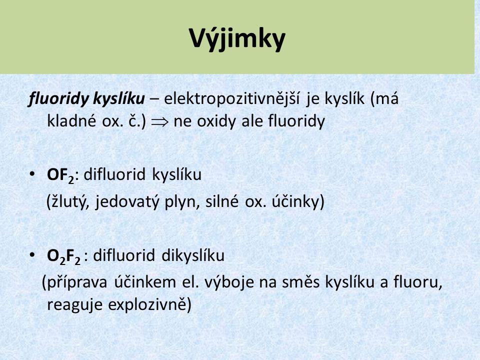 Výjimky fluoridy kyslíku – elektropozitivnější je kyslík (má kladné ox. č.)  ne oxidy ale fluoridy OF 2 : difluorid kyslíku (žlutý, jedovatý plyn, si