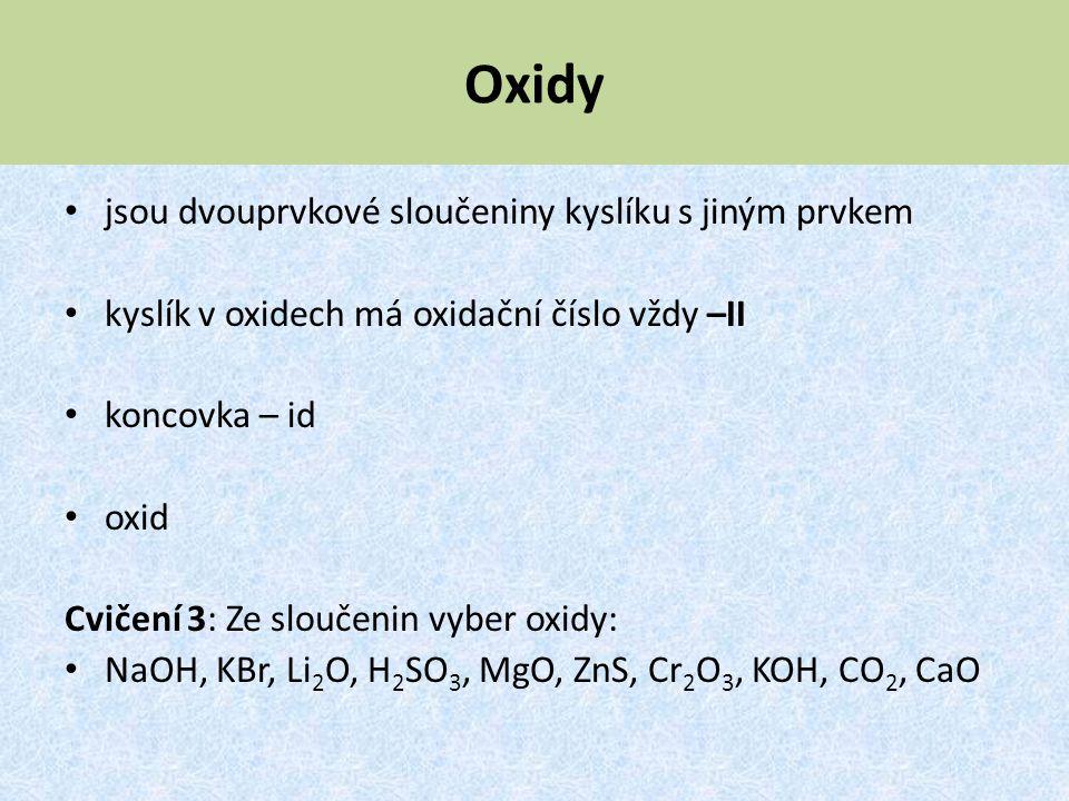 Oxidy jsou dvouprvkové sloučeniny kyslíku s jiným prvkem kyslík v oxidech má oxidační číslo vždy –II koncovka – id oxid Cvičení 3: Ze sloučenin vyber