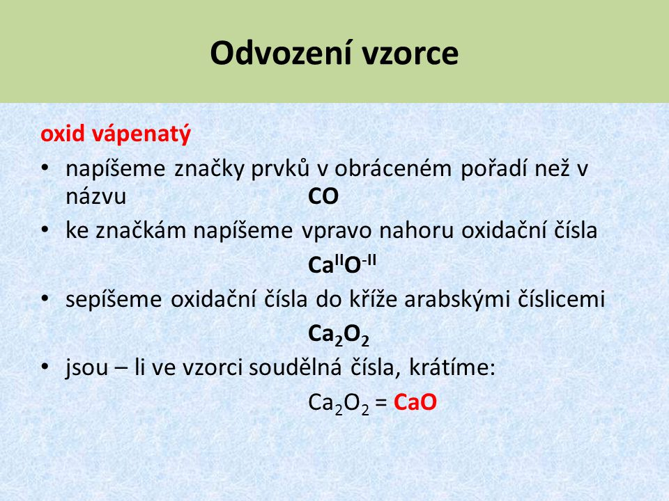 Odvození vzorce oxid vápenatý napíšeme značky prvků v obráceném pořadí než v názvu CO ke značkám napíšeme vpravo nahoru oxidační čísla Ca II O -II sep