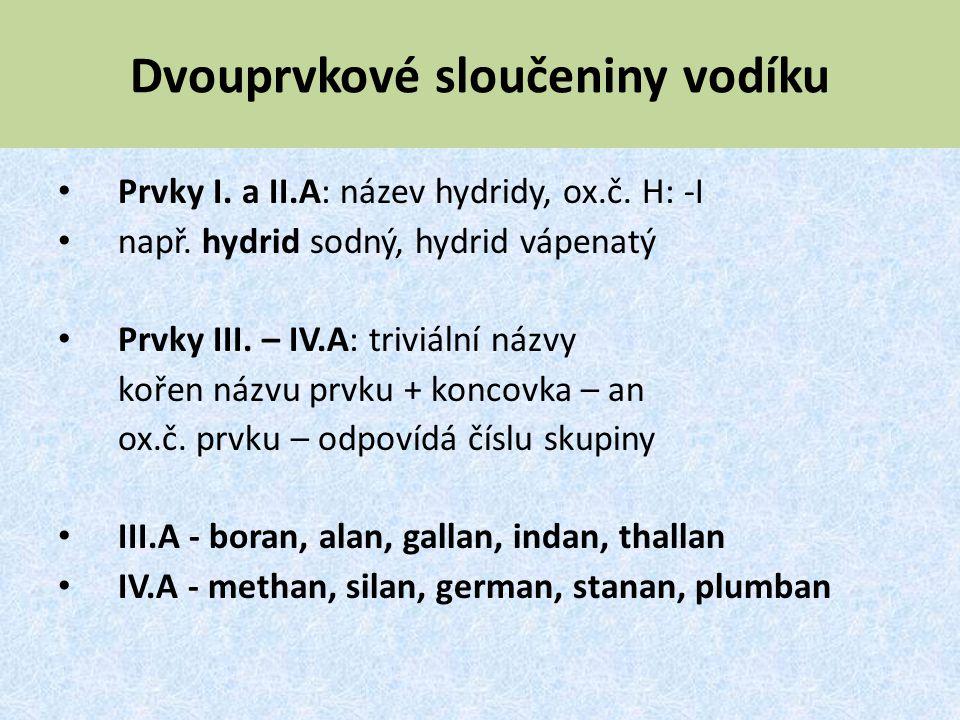 Dvouprvkové sloučeniny vodíku Prvky I. a II.A: název hydridy, ox.č. H: -I např. hydrid sodný, hydrid vápenatý Prvky III. – IV.A: triviální názvy kořen