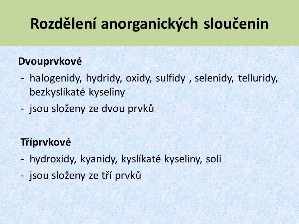 Rozdělení anorganických sloučenin Dvouprvkové - halogenidy, hydridy, oxidy, sulfidy, selenidy, telluridy, bezkyslíkaté kyseliny - jsou složeny ze dvou