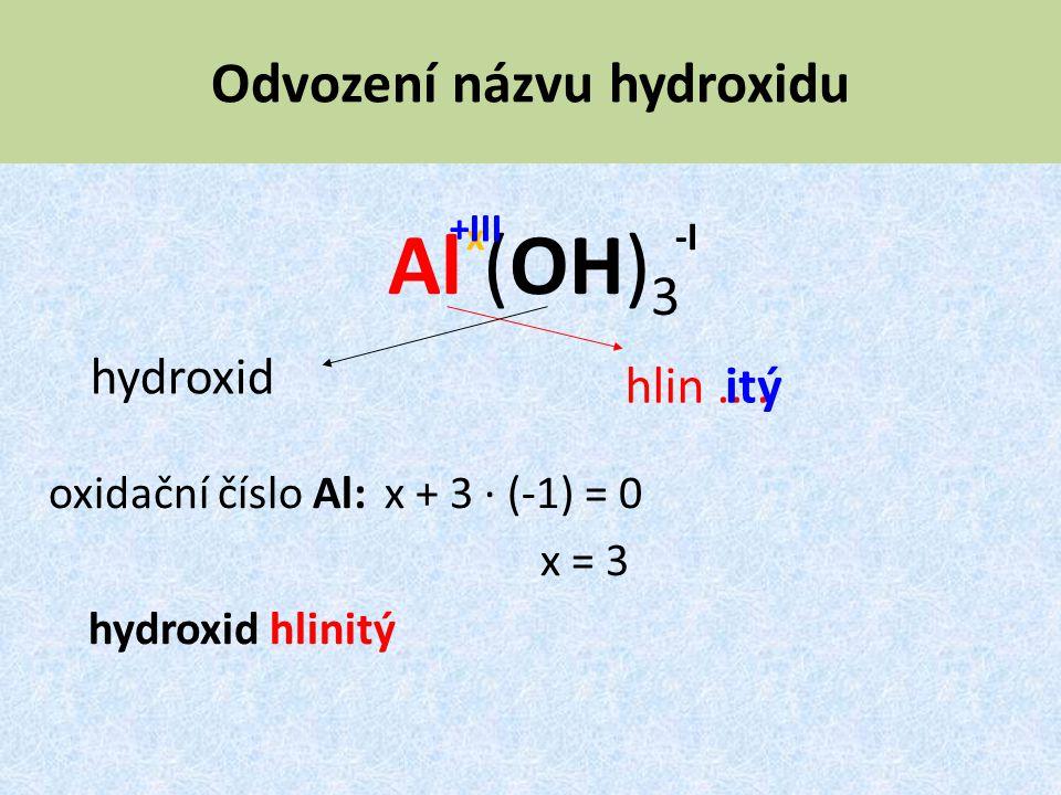 Odvození názvu hydroxidu Al (OH) 3 oxidační číslo Al: x + 3 · (-1) = 0 x = 3 hydroxid hlinitý hydroxid hlin.... -Ix +III itý