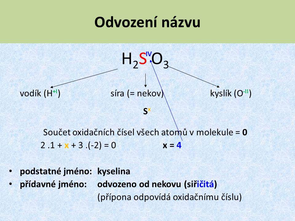 Odvození názvu H2S O3H2S O3 vodík (H +I ) síra (= nekov) kyslík (O -II ) Součet oxidačních čísel všech atomů v molekule = 0 2.1 + x + 3.(-2) = 0 x = 4