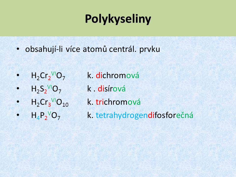 Polykyseliny obsahují-li více atomů centrál. prvku H 2 Cr 2 VI O 7 k. dichromová H 2 S 2 VI O 7 k. disírová H 2 Cr 3 VI O 10 k. trichromová H 4 P 2 V