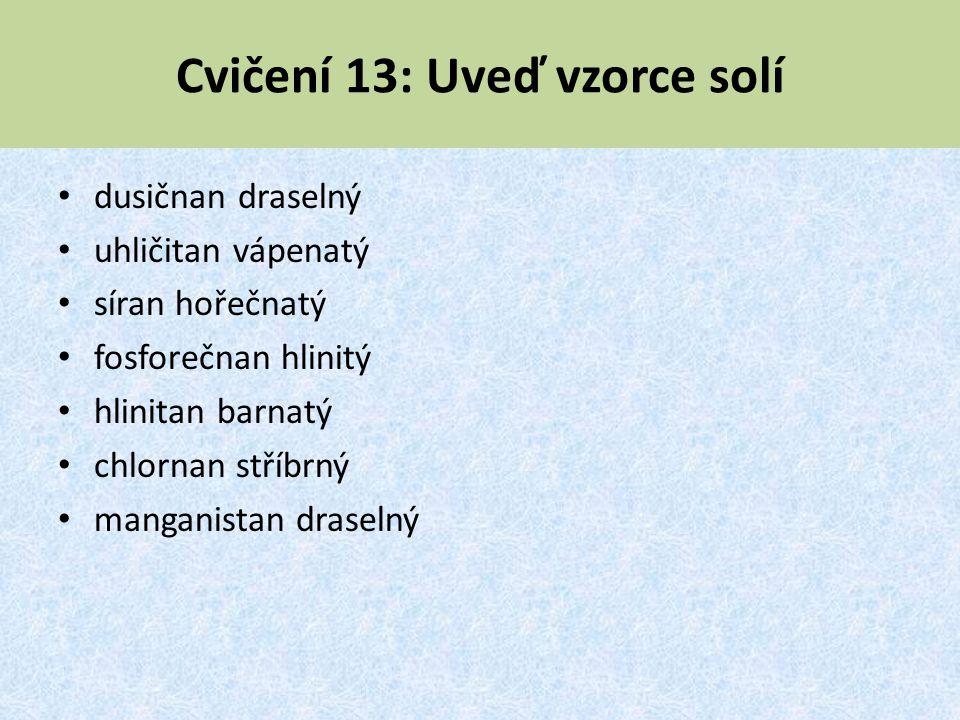 Cvičení 13: Uveď vzorce solí dusičnan draselný uhličitan vápenatý síran hořečnatý fosforečnan hlinitý hlinitan barnatý chlornan stříbrný manganistan d