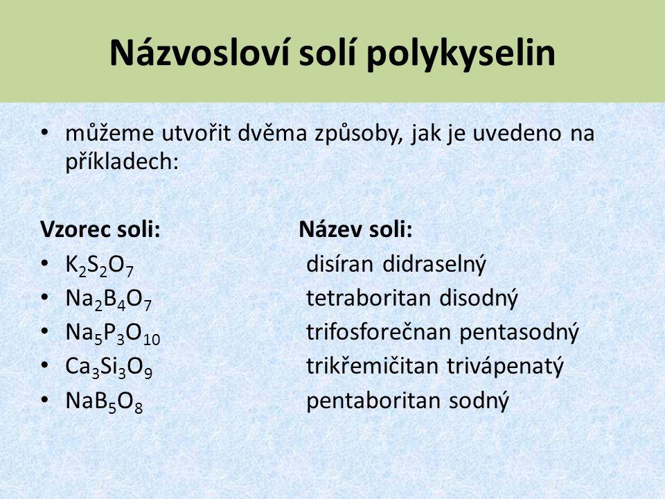 Názvosloví solí polykyselin můžeme utvořit dvěma způsoby, jak je uvedeno na příkladech: Vzorec soli: Název soli: K 2 S 2 O 7 disíran didraselný Na 2 B