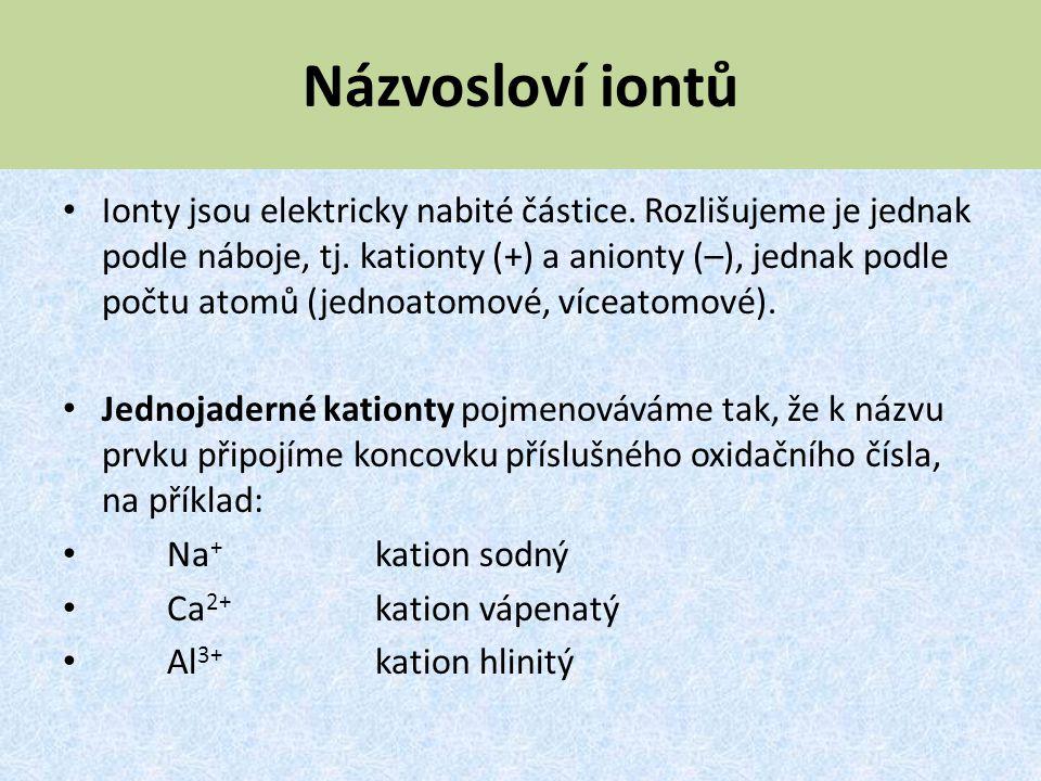Názvosloví iontů Ionty jsou elektricky nabité částice. Rozlišujeme je jednak podle náboje, tj. kationty (+) a anionty (–), jednak podle počtu atomů (j