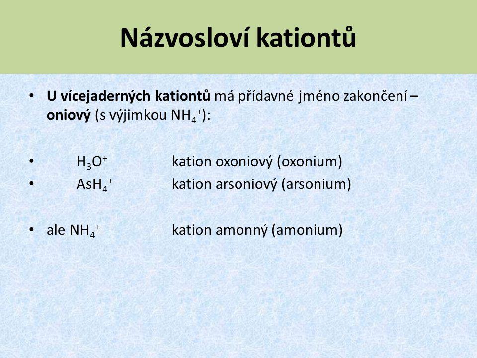 Názvosloví kationtů U vícejaderných kationtů má přídavné jméno zakončení – oniový (s výjimkou NH 4 + ): H 3 O + kation oxoniový (oxonium) AsH 4 + kati