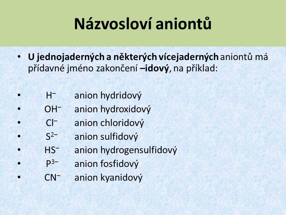 Názvosloví aniontů U jednojaderných a některých vícejaderných aniontů má přídavné jméno zakončení –idový, na příklad: H – anion hydridový OH – anion h