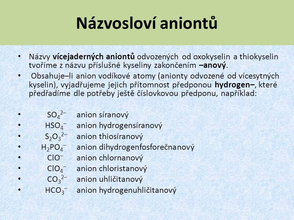 Názvosloví aniontů Názvy vícejaderných aniontů odvozených od oxokyselin a thiokyselin tvoříme z názvu příslušné kyseliny zakončením –anový. Obsahuje–l