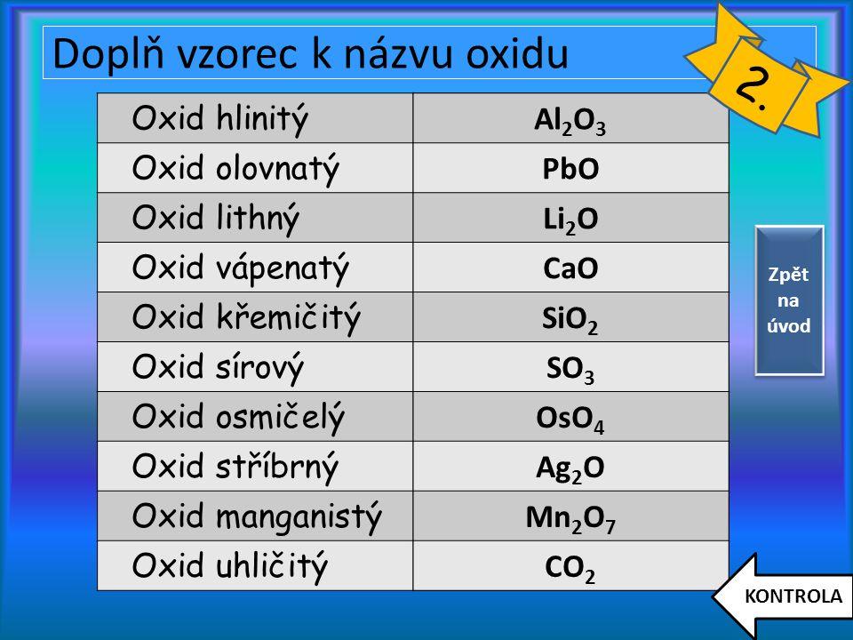Doplň vzorec k názvu oxidu Oxid hlinitý Oxid olovnatý Oxid lithný Oxid vápenatý Oxid křemičitý Oxid sírový Oxid osmičelý Oxid stříbrný Oxid manganistý Oxid uhličitý Al 2 O 3 PbO Li 2 O CaO SiO 2 SO 3 OsO 4 Ag 2 O Mn 2 O 7 CO 2 KONTROLA 2.