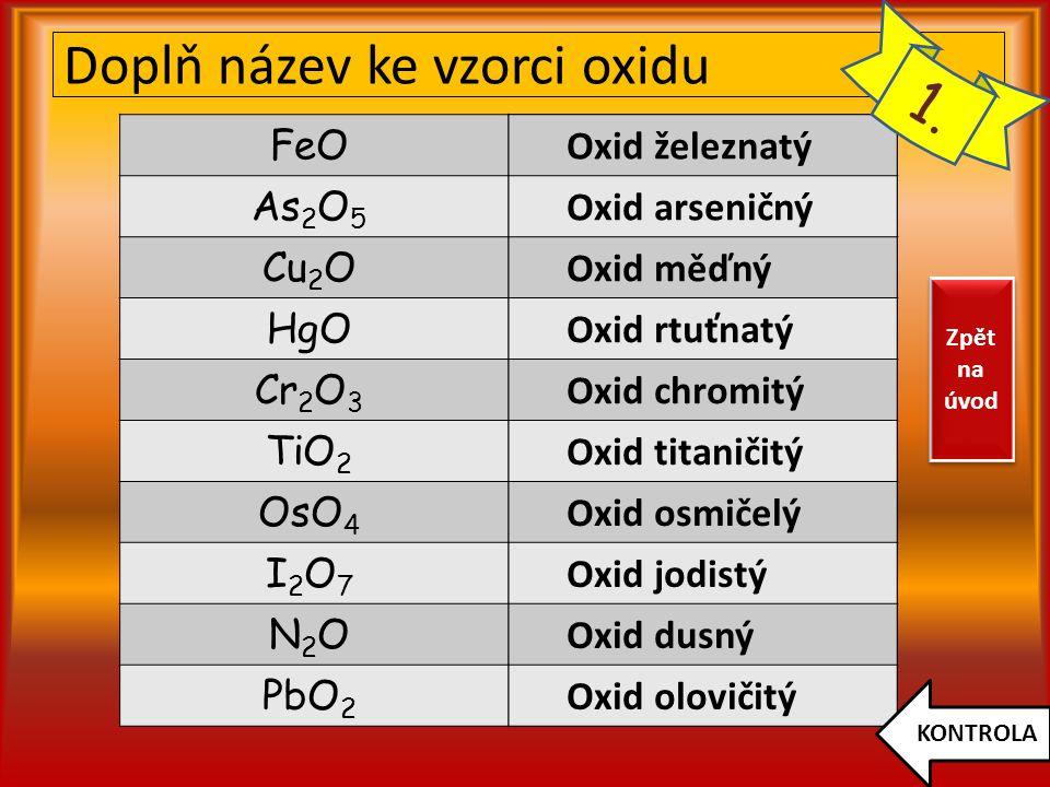 Doplň název ke vzorci oxidu FeO As 2 O 5 Cu 2 O HgO Cr 2 O 3 TiO 2 OsO 4 I2O7I2O7 N2ON2O PbO 2 Oxid železnatý Oxid arseničný Oxid měďný Oxid rtuťnatý Oxid chromitý Oxid titaničitý Oxid osmičelý Oxid jodistý Oxid dusný Oxid olovičitý KONTROLA 1.