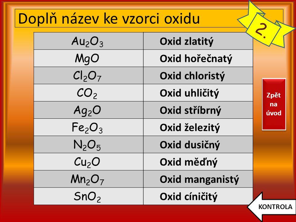 Doplň název ke vzorci oxidu Au 2 O 3 MgO Cl 2 O 7 CO 2 Ag 2 O Fe 2 O 3 N2O5N2O5 Cu 2 O Mn 2 O 7 SnO 2 Oxid zlatitý Oxid hořečnatý Oxid chloristý Oxid uhličitý Oxid stříbrný Oxid železitý Oxid dusičný Oxid měďný Oxid manganistý Oxid cíničitý KONTROLA 2.