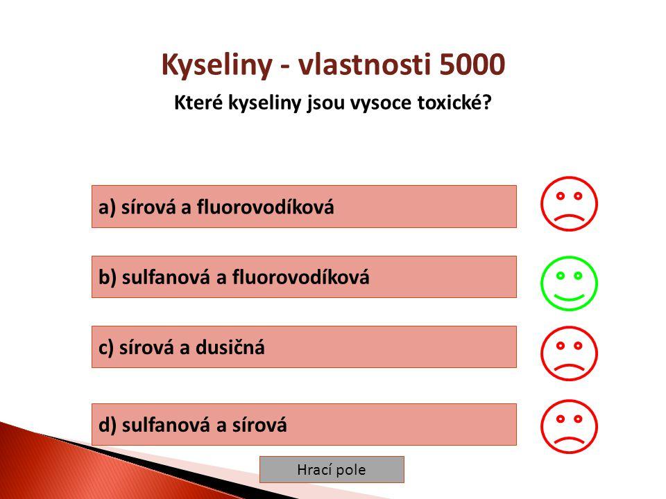 Hrací pole Kyseliny - vlastnosti 5000 Které kyseliny jsou vysoce toxické? a) sírová a fluorovodíková b) sulfanová a fluorovodíková c) sírová a dusičná