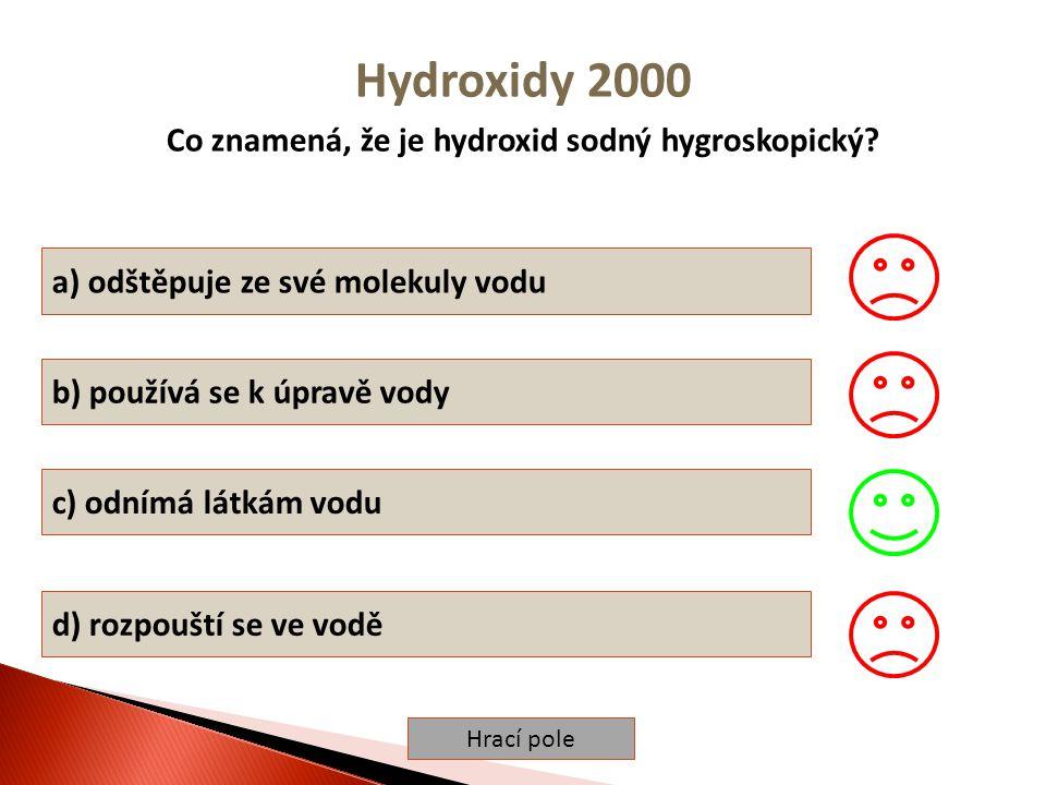Hrací pole Hydroxidy 2000 Co znamená, že je hydroxid sodný hygroskopický? a) odštěpuje ze své molekuly vodu b) používá se k úpravě vody c) odnímá látk