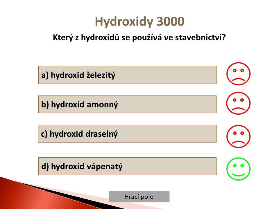 Hrací pole Hydroxidy 3000 Který z hydroxidů se používá ve stavebnictví? a) hydroxid železitý b) hydroxid amonný c) hydroxid draselný d) hydroxid vápen