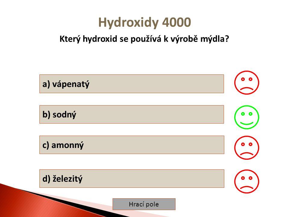 Hrací pole Hydroxidy 4000 Který hydroxid se používá k výrobě mýdla? a) vápenatý b) sodný c) amonný d) železitý