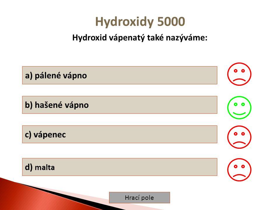 Hrací pole Hydroxidy 5000 Hydroxid vápenatý také nazýváme: a) pálené vápno b) hašené vápno c) vápenec d) malta