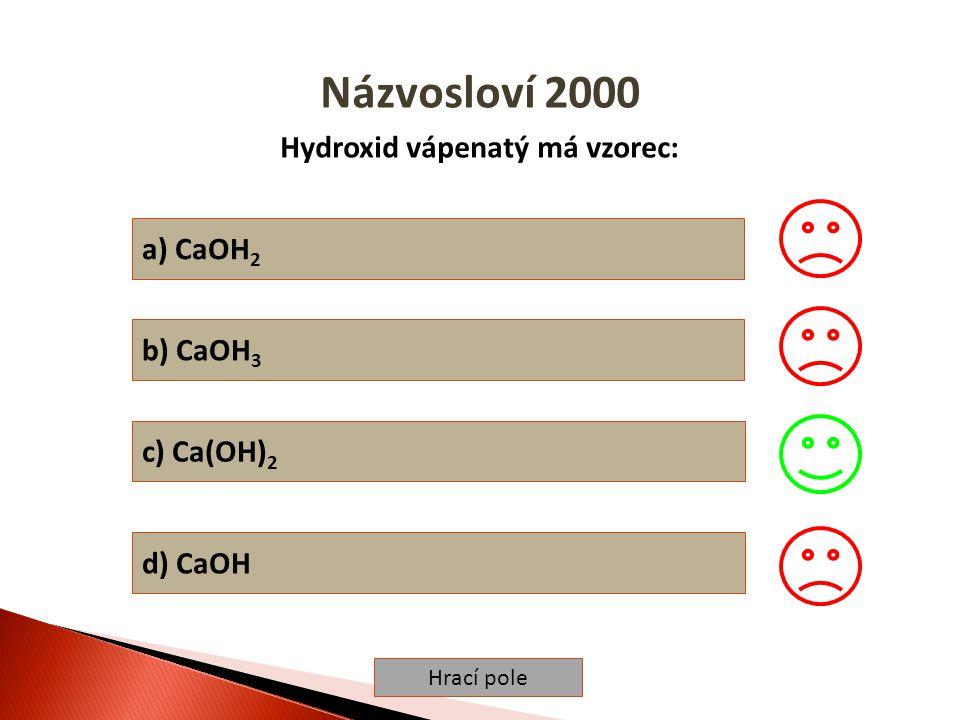 Hrací pole Názvosloví 2000 Hydroxid vápenatý má vzorec: a) CaOH 2 b) CaOH 3 c) Ca(OH) 2 d) CaOH