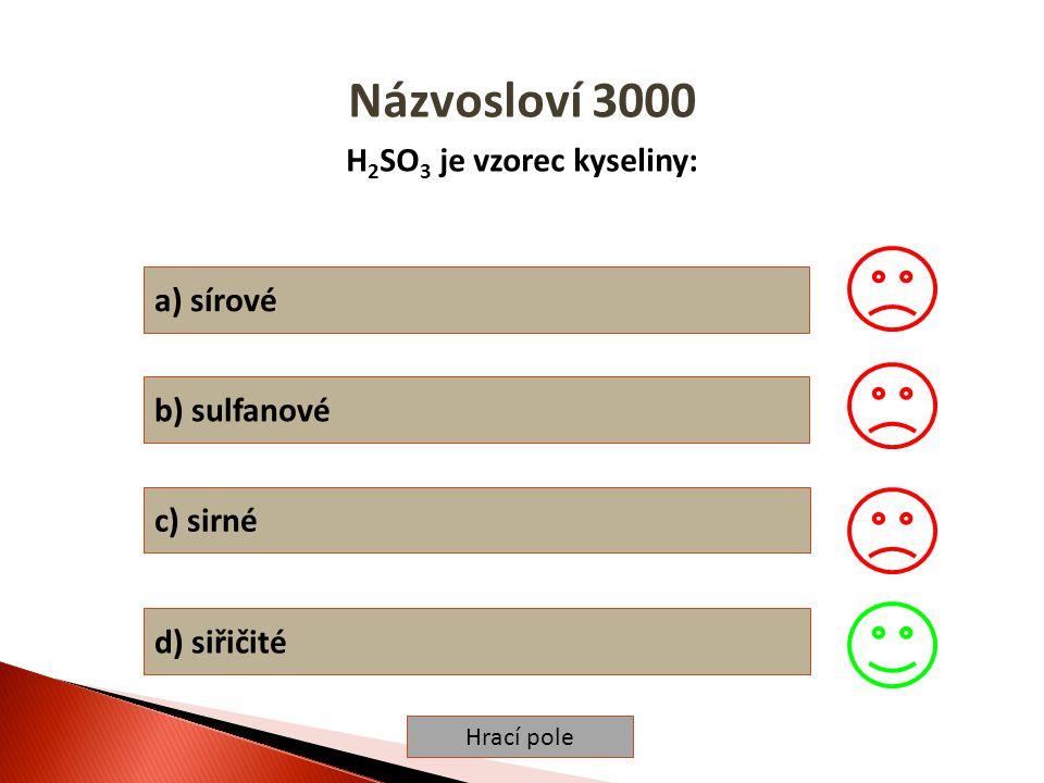 Hrací pole Názvosloví 3000 H 2 SO 3 je vzorec kyseliny: a) sírové b) sulfanové c) sirné d) siřičité