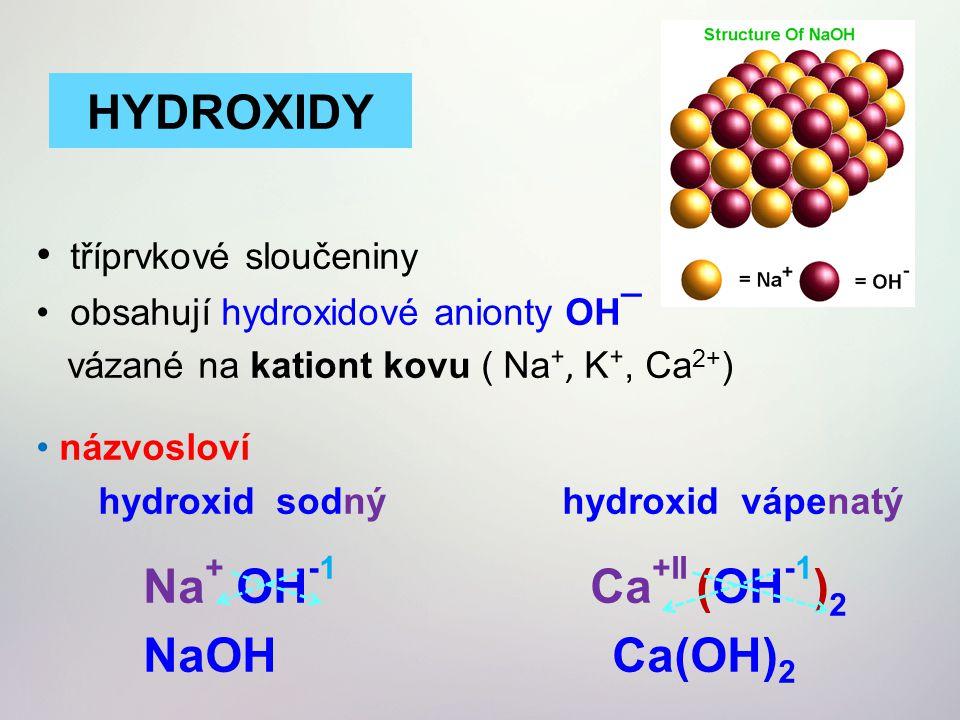 tříprvkové sloučeniny obsahují hydroxidové anionty OH¯ vázané na kationt kovu ( Na ⁺, K ⁺, Ca 2+ ) názvosloví hydroxid sodný hydroxid vápenatý Na + OH