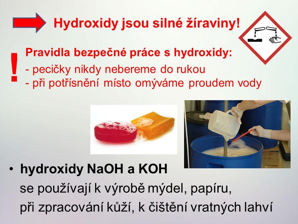 hydroxidy NaOH a KOH se používají k výrobě mýdel, papíru, při zpracování kůží, k čištění vratných lahví Hydroxidy jsou silné žíraviny! Pravidla bezpeč